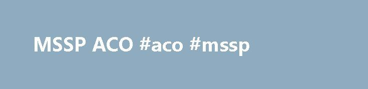 MSSP ACO #aco #mssp http://netherlands.remmont.com/mssp-aco-aco-mssp/  # MSSP ACO BHS BHS Accountable Care, LLC 215 E. Quincy, Suite 312 San Antonio, TX 78215 ACO Primary Contact: Advanced Dermatology, Inc. Affiliated Podiatrists Pc Alan Albert Andres S Enriquez Md Pa Arturo Hernandez MD PA Bhs Physicians Network Inc Borderland Medica PA Bruce Karlin MD Carlos A Lozano Md Pa Carol A Barrette, MD PC Carol N. Abalihi, Md, Pa Cedar Hills Family Practice PA Centro San Vicente Chinwe Nduka, Md…