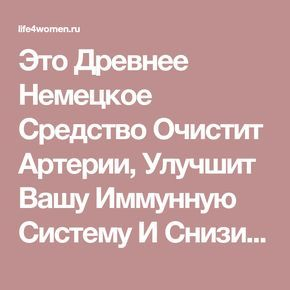 Это Древнее Немецкое Средство Очистит Артерии, Улучшит Вашу Иммунную Систему И Снизит Уровень Холестерина! Просто Удивительно! - life4women.ru