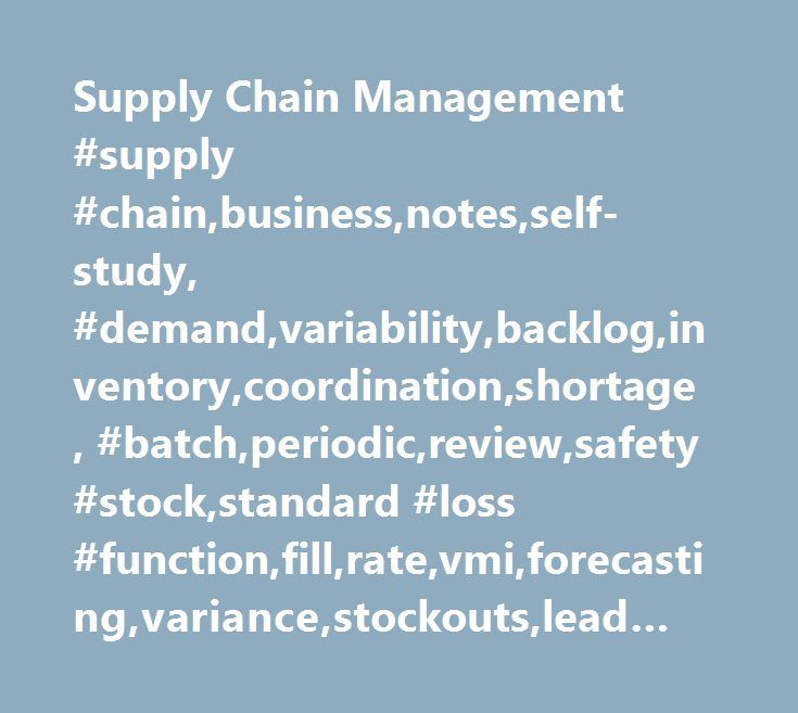 Supply Chain Management #supply #chain,business,notes,self-study, #demand,variability,backlog,inventory,coordination,shortage, #batch,periodic,review,safety #stock,standard #loss #function,fill,rate,vmi,forecasting,variance,stockouts,lead #time,order,set-up http://incom.remmont.com/supply-chain-management-supply-chainbusinessnotesself-study-demandvariabilitybackloginventorycoordinationshortage-batchperiodicreviewsafety-stockstandard-loss-functionfillratev/  # Supply Chain Management A supply…