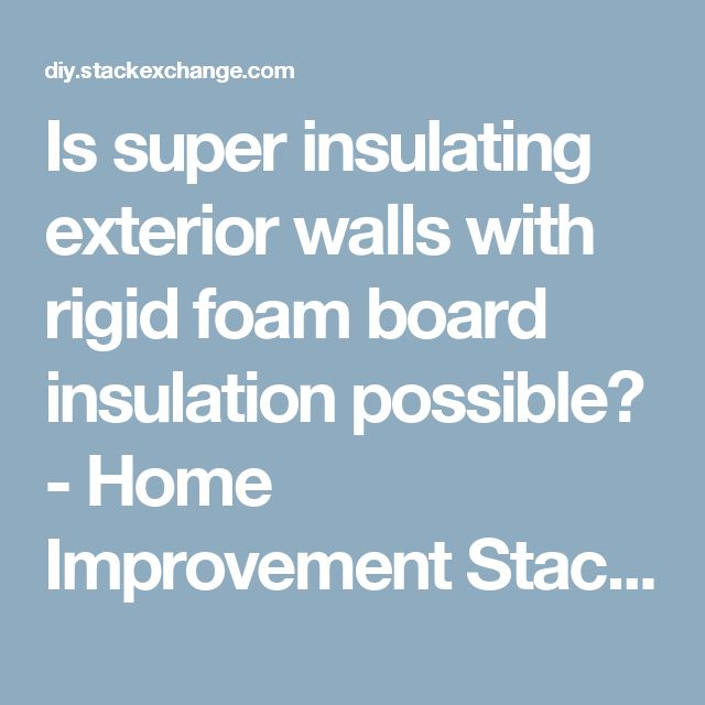 Is Super Insulating Exterior Walls With Rigid Foam Board Insulation  Possible?   Home Improvement Stack