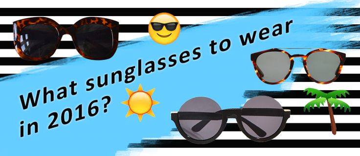 10 Types of sunglasses to wear in SUMMER 2016 + a 50% off coupon for sunglasses!