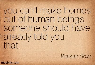 you can't make homes out of human beings someone should have already told you that. Warsan Shire