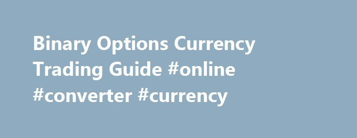 Binary Options Currency Trading Guide #online #converter #currency http://currency.nef2.com/binary-options-currency-trading-guide-online-converter-currency/  #currency options trading # Currency Trading Online currency trading is the most widely used type of binary options trading, with the foreign exchange market currently boasting a daily turnover of over $5 trillion per day, which is the highest turnover of any asset type. In binary options, online currency trading is as straightforward…