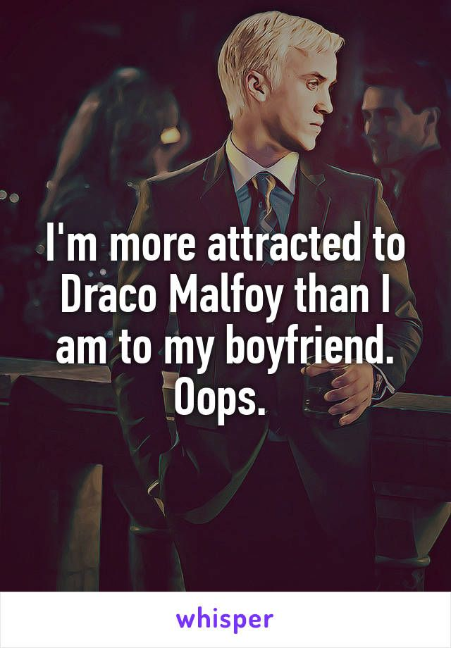 I'm more attracted to Draco Malfoy than I am to my boyfriend. Oops.