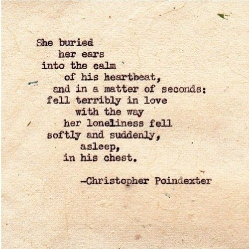 She buried her ears into the calm of his heartbeat, and in a matter of seconds; fell terribly in love with the way her loneliness fell softly and suddenly, asleep. in his chest.