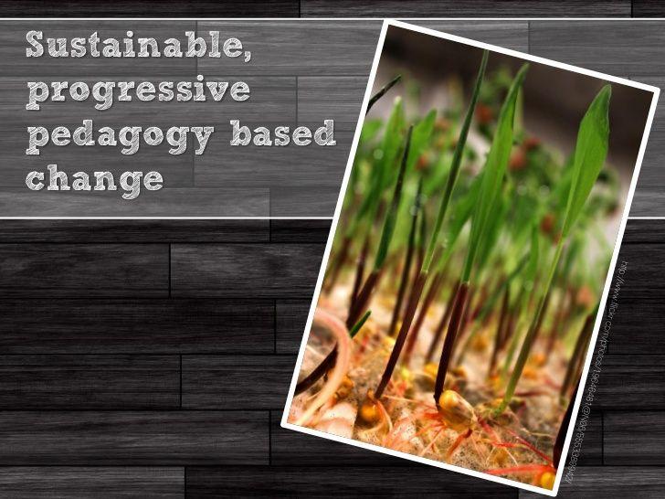 Sustainable,progressivepedagogy basedchange