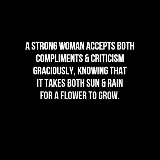 """A STRONG WOMAN Accepts Both Compliments and Criticism Graciously, knowing that it takes both sun and rain for a flower to grow."" LOVE THIS!"