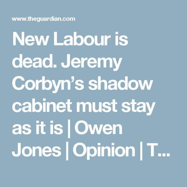 New Labour is dead. Jeremy Corbyn's shadow cabinet must stay as it is | Owen Jones | Opinion | The Guardian