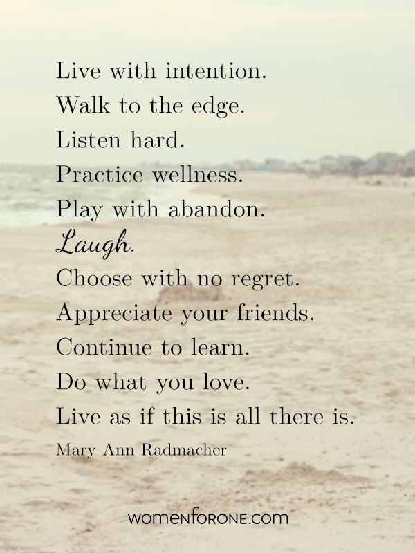 Live with intention. Walk to the edge. Listen hard. Practice wellness. Play with abandon. Laugh. Choose with no regret. Appreciate your friends. Continue to learn. Do what you love. Live as if this is all there is. - Mary Ann Radmacher