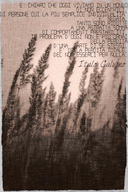 È chiaro che oggi viviamo in un mondo di non eccentrici, di persone cui la più semplice individualità è negata, tanto sono ridotte, a una astratta somma di comportamenti prestabiliti. Il problema d'oggi non è ormai più della perdita d'una parte di se stessi, è della perdita totale, del non esserci per nulla. Italo Calvino - Citazioni