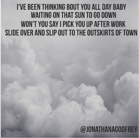 I've been thinking 'bout you all day, baby, waiting on that sun to go down. Won't you say I pick you up after work, slide over and slip out to the outskirts of town? - Night Train, Jason Aldean