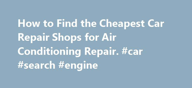 How to Find the Cheapest Car Repair Shops for Air Conditioning Repair. #car #search #engine http://auto.remmont.com/how-to-find-the-cheapest-car-repair-shops-for-air-conditioning-repair-car-search-engine/  #auto air conditioning repair # How to Find the Cheapest Car Repair Shops for Air Conditioning Repair If the air-conditioning system in your car truck breaks down and no longer functions as it should, you ll want to search for Car Repair Shops for Air Conditioning Repair. While there are…