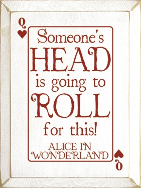 Someone's HEAD is going to ROLL for this! ~ Alice in Wonderland