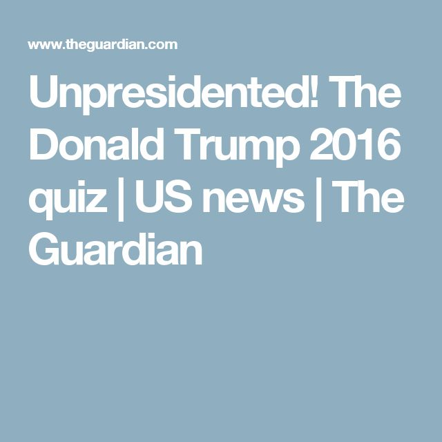 Unpresidented! The Donald Trump 2016 quiz | US news | The Guardian