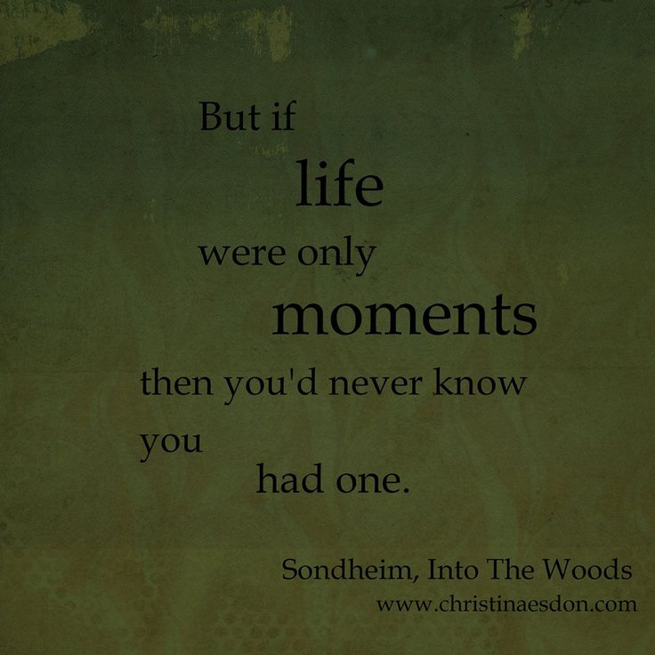 One of my favorite lyrics from Sondheim's Into The Woods.