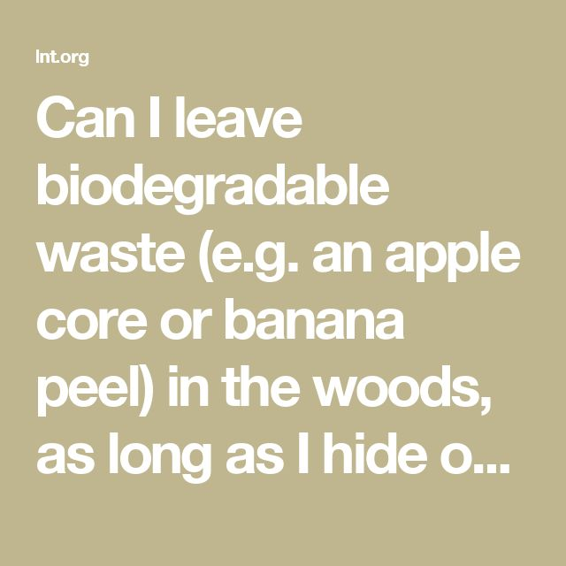 Can I leave biodegradable waste (e.g. an apple core or banana peel) in the woods, as long as I hide or burry it? | Leave No Trace