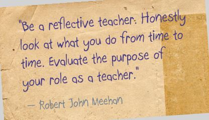 """Be a reflective teacher. Honestly look at what you do from time to time. Evaluate the purpose of your role as a teacher."" Robert John Meehan"