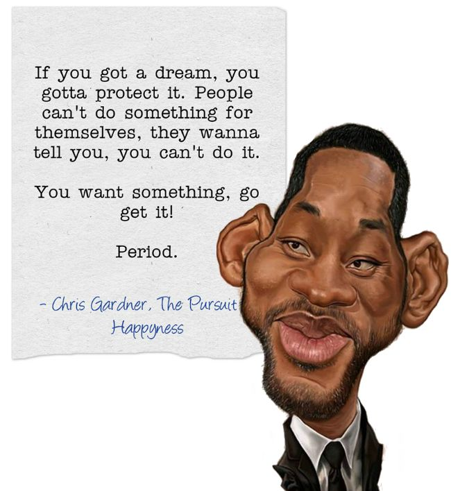 If you got a #dream, you gotta protect it. People can't do something for themselves, they wanna tell you, you can't do it.   You want something, go get it!  Period.  - Chris Gardner, #PursuitofHappyness