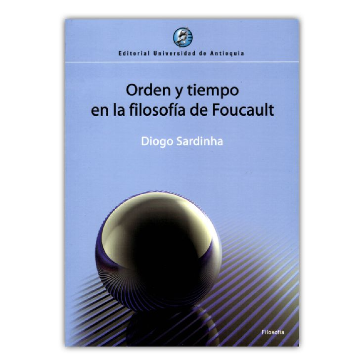 Orden y tiempo en la filosofía de Foucault – Diogo Sardinha – Editorial Universidad de Antioquia www.librosyeditores.com Editores y distribuidores.