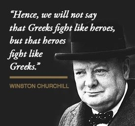 Winston Churchill, to honor the way Greeks fought the Italian & German armies during W.W.II.