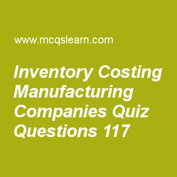 Learn quiz on inventory costing manufacturing companies, cost accounting quiz 117 to practice. Free accounting MCQs questions and answers to learn inventory costing manufacturing companies MCQs with answers. Practice MCQs to test knowledge on inventory costing: manufacturing companies, customer response time and on time performance, overhead cost variance analysis, financial and nonfinancial performance measures, independent variables worksheets.  Free inventory costing manufacturing...