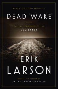 Dead Wake: The Last Crossing of the Lusitania   Erik Larson
