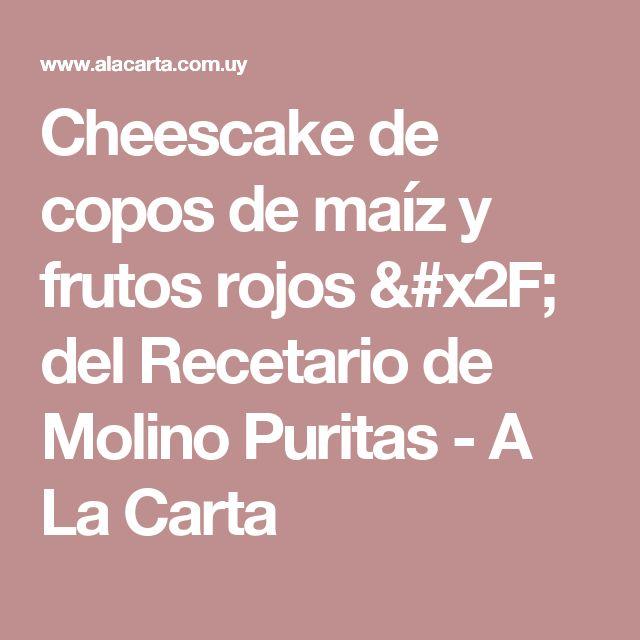 Cheescake de copos de maíz y frutos rojos / del Recetario de Molino Puritas - A La Carta