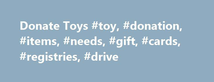 Donate Toys #toy, #donation, #items, #needs, #gift, #cards, #registries, #drive http://mesa.remmont.com/donate-toys-toy-donation-items-needs-gift-cards-registries-drive/  Donate Toys About Our Toy Donation Program We welcome your toy donations for our patients. You can't imagine the difference your gift can make to a hospitalized patient. To make your drop off as convenient as possible, please call ahead (323-361-8397) to schedule your delivery and we can meet you at the designated drop off…