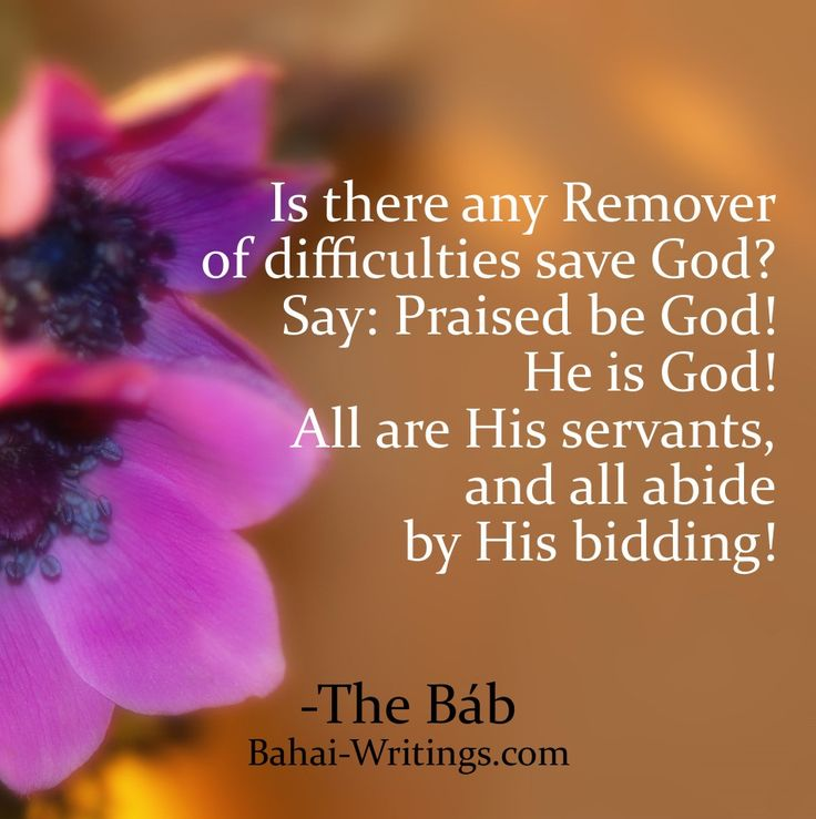 Is there any Remover of difficulties save God? Say: Praised be God! He is God! All are His servants, and all abide by His bidding! -The Bab (Baha'i Prayers, page 226)