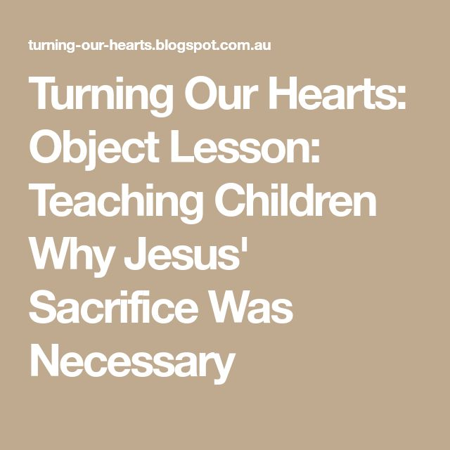 Turning Our Hearts: Object Lesson: Teaching Children Why Jesus' Sacrifice Was Necessary