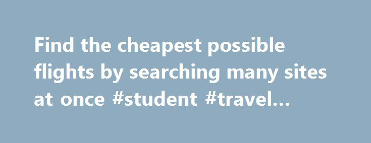 Find the cheapest possible flights by searching many sites at once #student #travel #deals http://travel.remmont.com/find-the-cheapest-possible-flights-by-searching-many-sites-at-once-student-travel-deals/  #the cheapest flights # Find cheap flights How to find the cheapest flights Most of us who travel a lot have one particular favorite airfare search engine. Since the invention of aggregator sites like Kayak.com, you can check quite a few sources all over the internet with just one search…