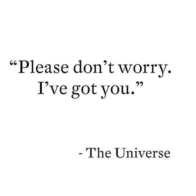 """""""Please don't worry. I've got you."""" ~The Universe"""