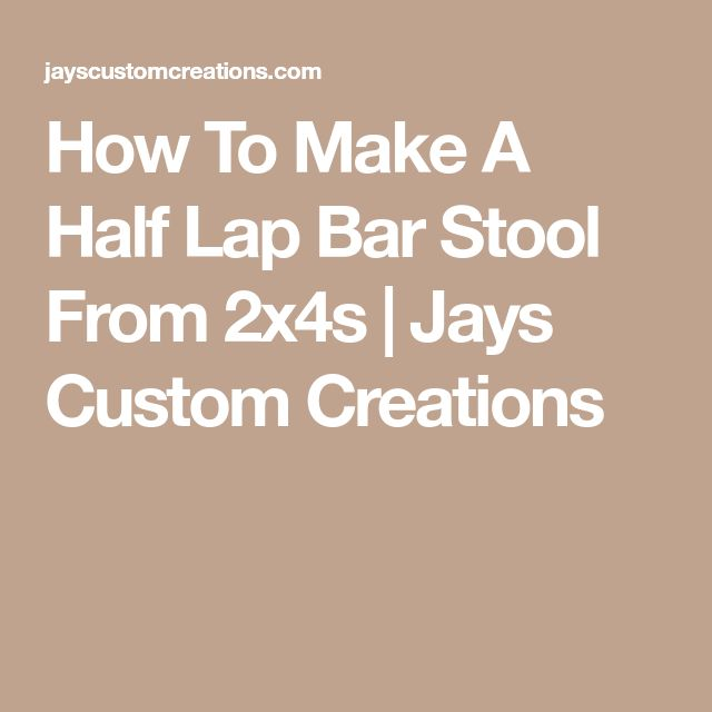 How To Make A Half Lap Bar Stool From 2x4s | Jays Custom Creations