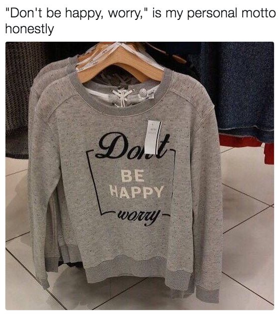 'Don't be happy, worry' is my personal motto.