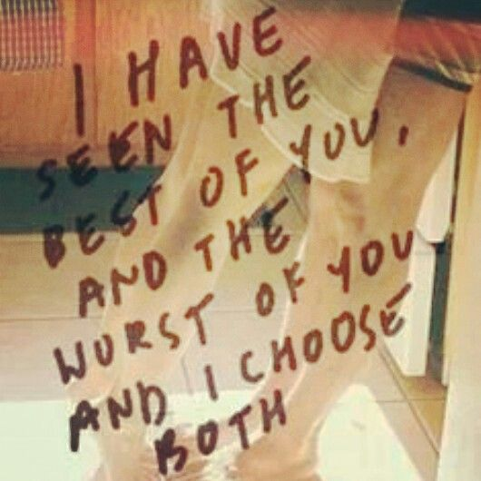 I have seen the best of you, and the worst of you and I choose both