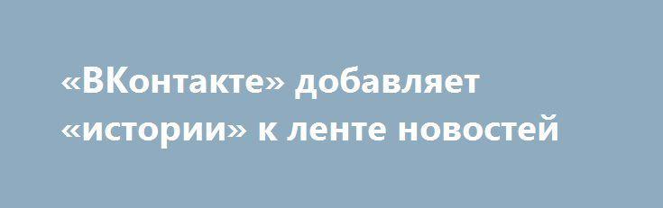 «ВКонтакте» добавляет «истории» к ленте новостей http://ilenta.com/news/ios-android-wp/news_14339.html  Официальное приложение социальной сети «ВКонтакте» получило новую функцию — «Истории». ***