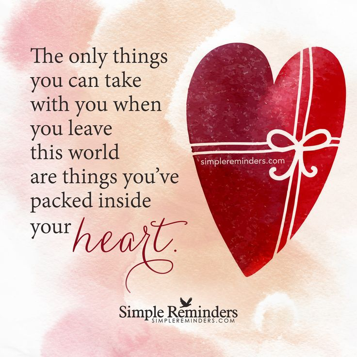 The only things you can take with you The only things you can take with you when you leave this world are things you've packed inside your heart. — Unknown Author