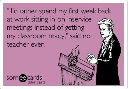 ' I'd rather spend my first week back at work sitting in on inservice meetings instead of getting my classroom ready,' said no teacher ever. TRUTH!