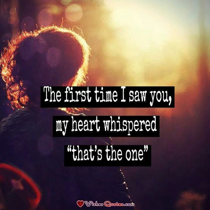 The first time I saw you,my heart whispered 'that's the one'