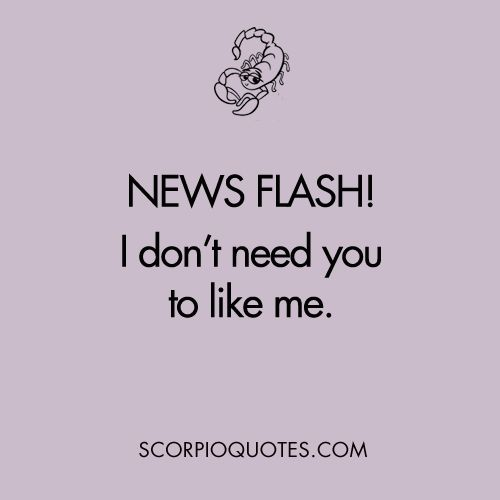 Newsflash! I don't need you to like me. - Shit Scorpios Say.