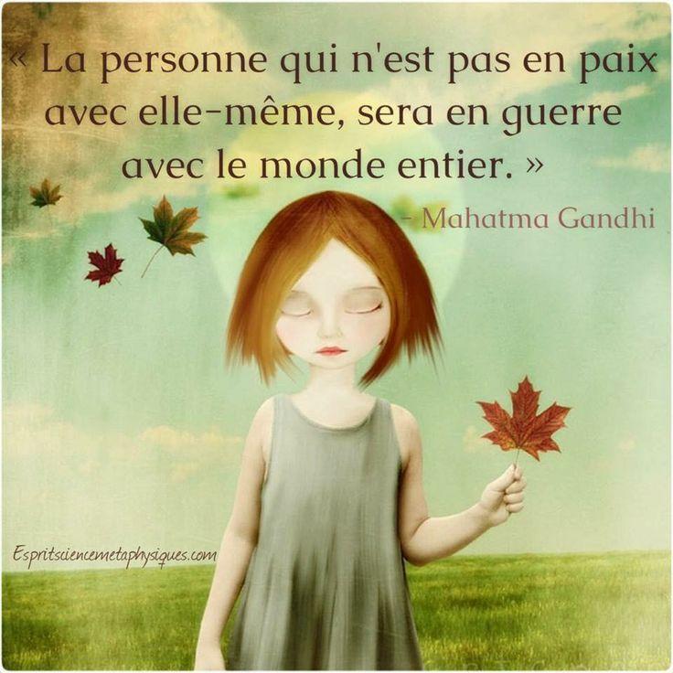 La personne qui n'est pas en paix avec elle-même, sera en guerre avec le monde entier. (Mahatma Gandhi)