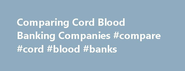 Comparing Cord Blood Banking Companies #compare #cord #blood #banks http://finance.nef2.com/comparing-cord-blood-banking-companies-compare-cord-blood-banks/  # Comparing Cord Blood Banking Companies With so many banks out there, it can be hard to know where to go. We give you guidelines for researching public and private banks so you can find the right one to fit your needs. By Heather Morgan Shott Qualities to Look for in a Cord Blood Bank An accredited lab. In the United States, the FDA…