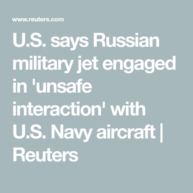 U.S. says Russian military jet engaged in 'unsafe interaction' with U.S. Navy aircraft   Reuters
