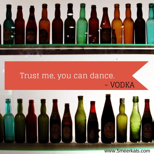 Trust me, you can dance. - Vodka