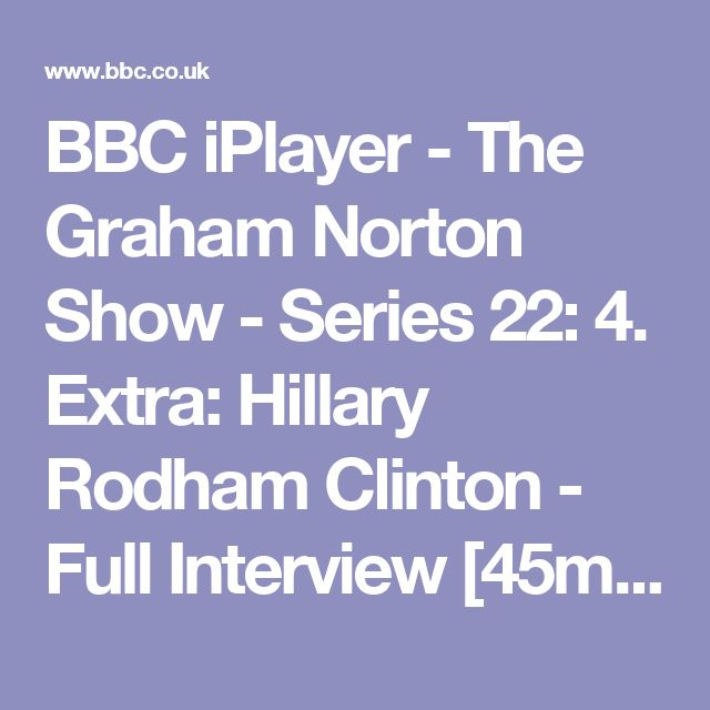 BBC iPlayer - The Graham Norton Show - Series 22: 4. Extra: Hillary Rodham Clinton - Full Interview [45mins] [Available to watch til 18 Nov. '17]