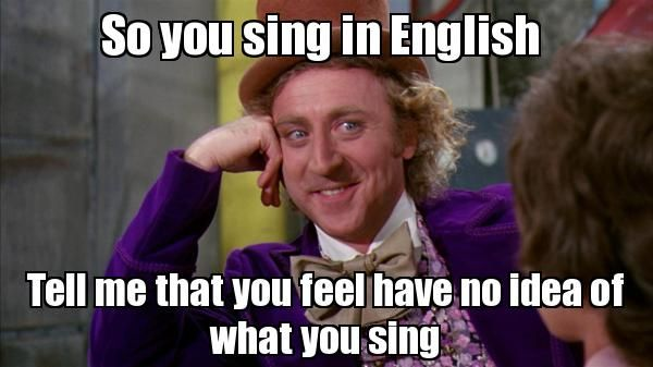 So you sing in English Tell me that you feel have no idea of what you sing - Willywonka | Generador de Rage Comics online | Editor de Rage Comics