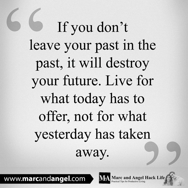 """""""If you don't leave your past in the past, it will destroy your future. Live for what today has to offer, not for what yesterday has taken away."""""""
