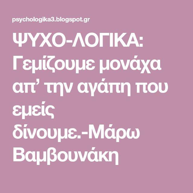 ΨΥΧΟ-ΛΟΓΙΚΑ: Γεμίζουμε μονάχα απ' την αγάπη που εμείς δίνουμε.-Μάρω Βαμβουνάκη
