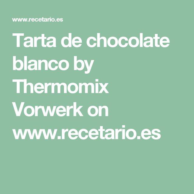 Tarta de chocolate blanco by Thermomix Vorwerk on www.recetario.es