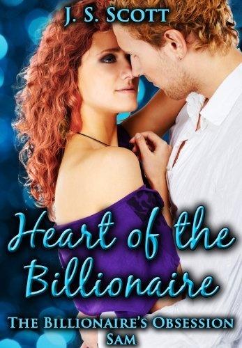 HEART OF THE BILLIONAIRE: (The Billionaire's Obsession ~ Sam) by J. S. Scott, http://www.amazon.com/dp/B00BZAUCIO/ref=cm_sw_r_pi_dp_NdgBrb1RPNE9W